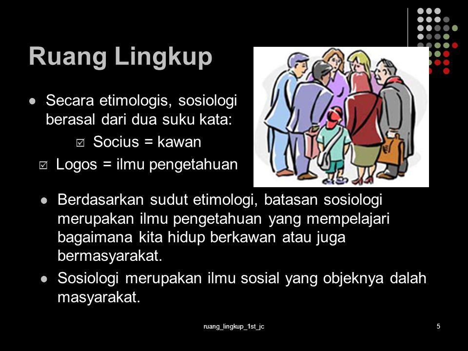 ruang_lingkup_1st_jc5 Ruang Lingkup Secara etimologis, sosiologi berasal dari dua suku kata:  Socius = kawan  Logos = ilmu pengetahuan Berdasarkan sudut etimologi, batasan sosiologi merupakan ilmu pengetahuan yang mempelajari bagaimana kita hidup berkawan atau juga bermasyarakat.