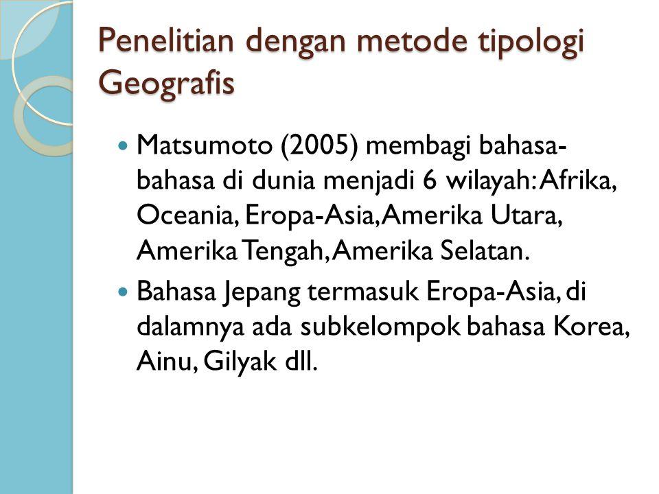 Penelitian dengan metode tipologi Geografis Matsumoto (2005) membagi bahasa- bahasa di dunia menjadi 6 wilayah: Afrika, Oceania, Eropa-Asia, Amerika U