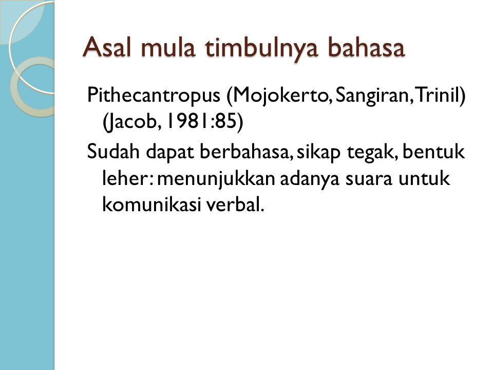 Asal mula timbulnya bahasa Pithecantropus (Mojokerto, Sangiran, Trinil) (Jacob, 1981:85) Sudah dapat berbahasa, sikap tegak, bentuk leher: menunjukkan
