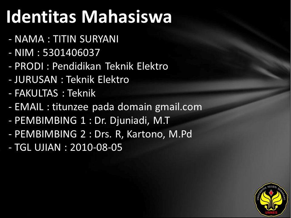 Identitas Mahasiswa - NAMA : TITIN SURYANI - NIM : 5301406037 - PRODI : Pendidikan Teknik Elektro - JURUSAN : Teknik Elektro - FAKULTAS : Teknik - EMAIL : titunzee pada domain gmail.com - PEMBIMBING 1 : Dr.