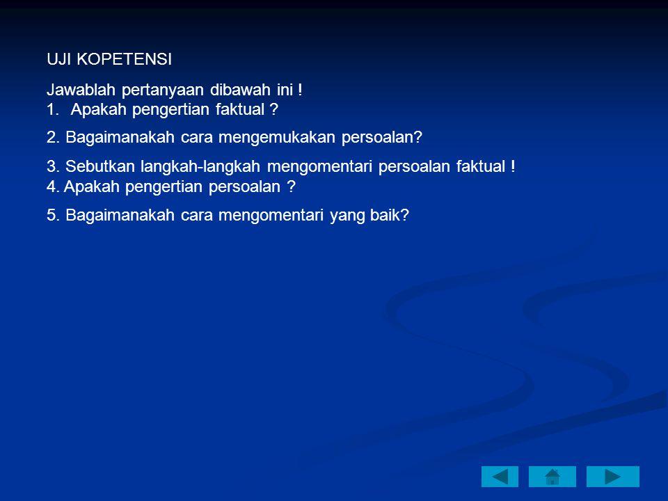 UJI KOPETENSI Jawablah pertanyaan dibawah ini ! 1.Apakah pengertian faktual ? 2. Bagaimanakah cara mengemukakan persoalan? 3. Sebutkan langkah-langkah