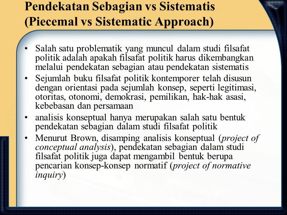 Pendekatan Sebagian vs Sistematis (Piecemal vs Sistematic Approach) Salah satu problematik yang muncul dalam studi filsafat politik adalah apakah fils