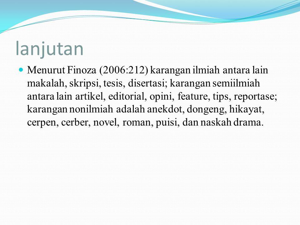 lanjutan Menurut Finoza (2006:212) karangan ilmiah antara lain makalah, skripsi, tesis, disertasi; karangan semiilmiah antara lain artikel, editorial,