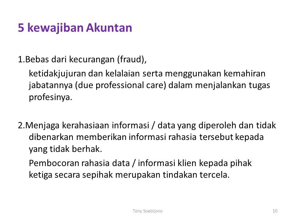 5 kewajiban Akuntan 1.Bebas dari kecurangan (fraud), ketidakjujuran dan kelalaian serta menggunakan kemahiran jabatannya (due professional care) dalam