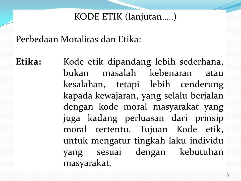 3 KODE ETIK (lanjutan…..) Perbedaan Moralitas dan Etika: Etika:Kode etik dipandang lebih sederhana, bukan masalah kebenaran atau kesalahan, tetapi leb