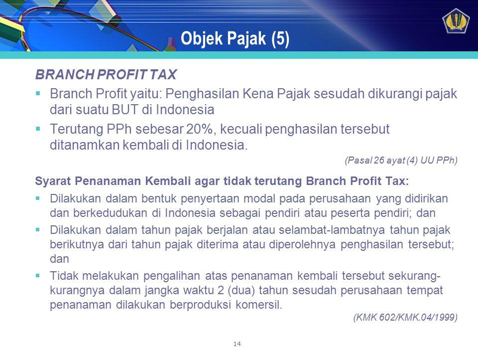 14 Objek Pajak (5) BRANCH PROFIT TAX  Branch Profit yaitu: Penghasilan Kena Pajak sesudah dikurangi pajak dari suatu BUT di Indonesia  Terutang PPh