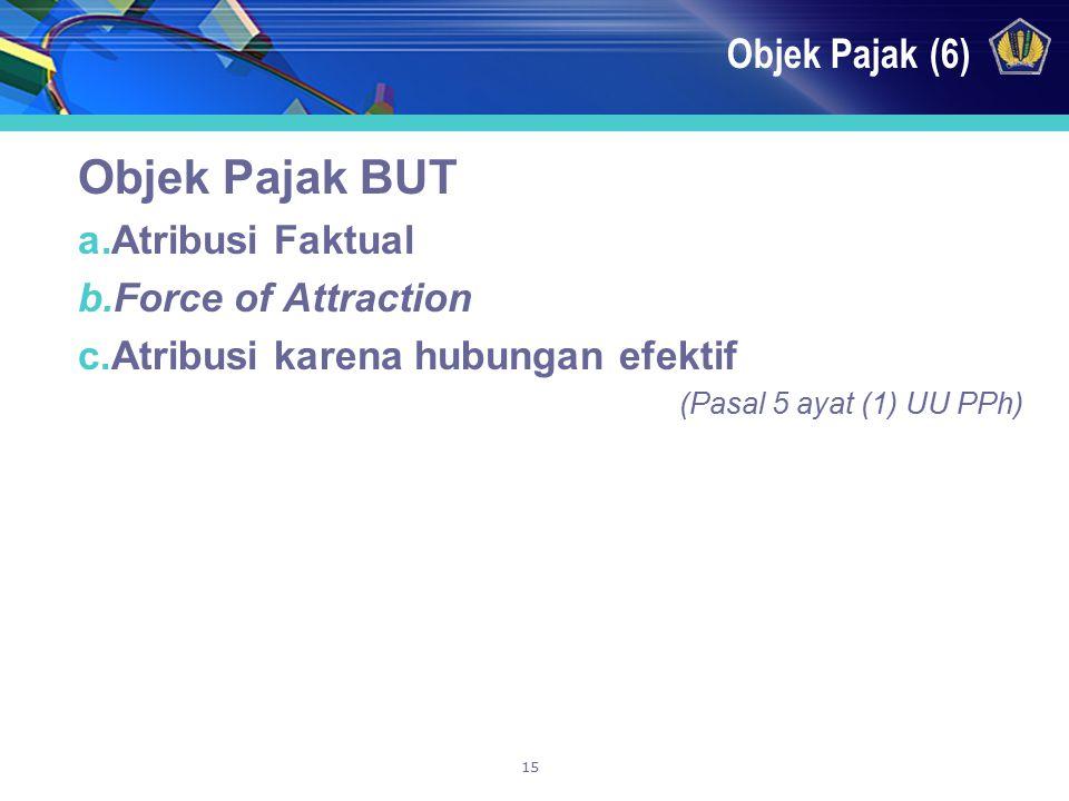15 Objek Pajak (6) Objek Pajak BUT a.Atribusi Faktual b.Force of Attraction c.Atribusi karena hubungan efektif (Pasal 5 ayat (1) UU PPh)