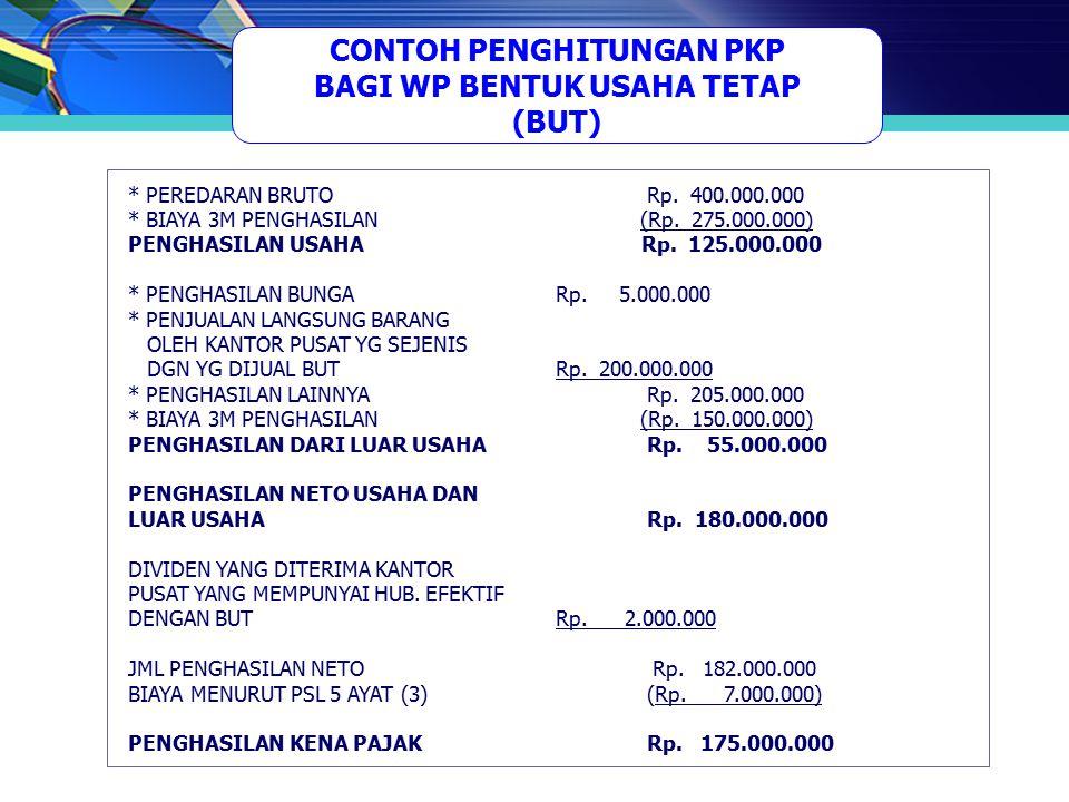CONTOH PENGHITUNGAN PKP BAGI WP BENTUK USAHA TETAP (BUT) * PEREDARAN BRUTO Rp. 400.000.000 * BIAYA 3M PENGHASILAN (Rp. 275.000.000) PENGHASILAN USAHA