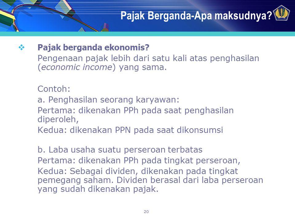 20 Pajak Berganda-Apa maksudnya?  Pajak berganda ekonomis? Pengenaan pajak lebih dari satu kali atas penghasilan (economic income) yang sama. Contoh: