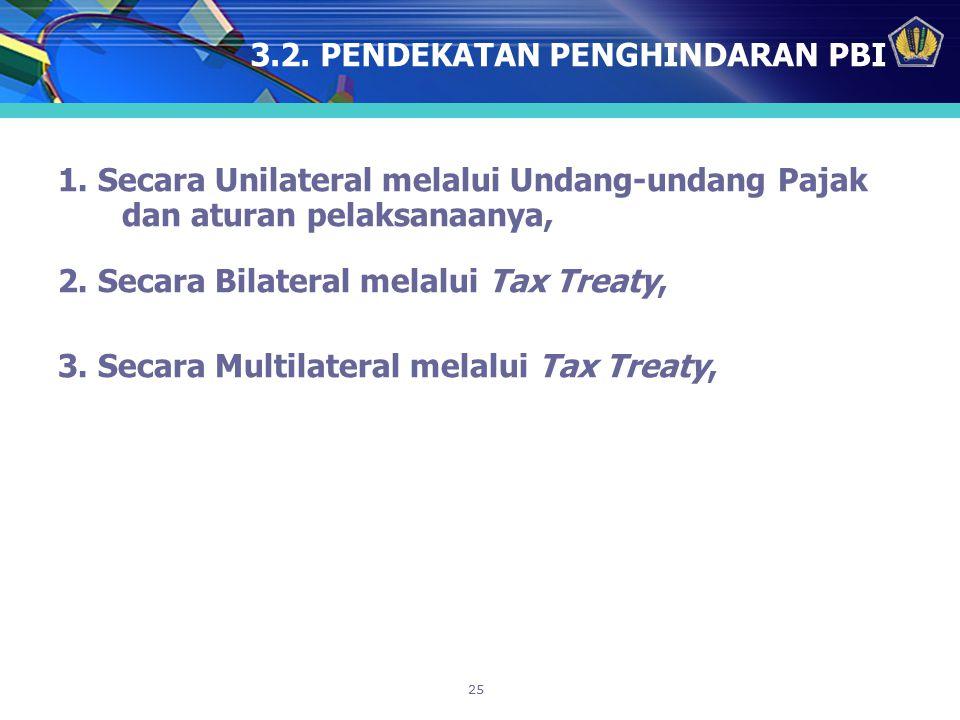 25 3.2. PENDEKATAN PENGHINDARAN PBI 1. Secara Unilateral melalui Undang-undang Pajak dan aturan pelaksanaanya, 2. Secara Bilateral melalui Tax Treaty,