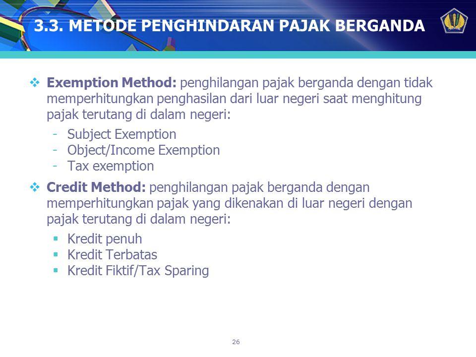 26 3.3. METODE PENGHINDARAN PAJAK BERGANDA  Exemption Method: penghilangan pajak berganda dengan tidak memperhitungkan penghasilan dari luar negeri s