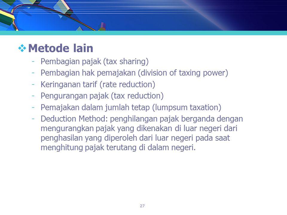 27  Metode lain -Pembagian pajak (tax sharing) -Pembagian hak pemajakan (division of taxing power) -Keringanan tarif (rate reduction) -Pengurangan pa
