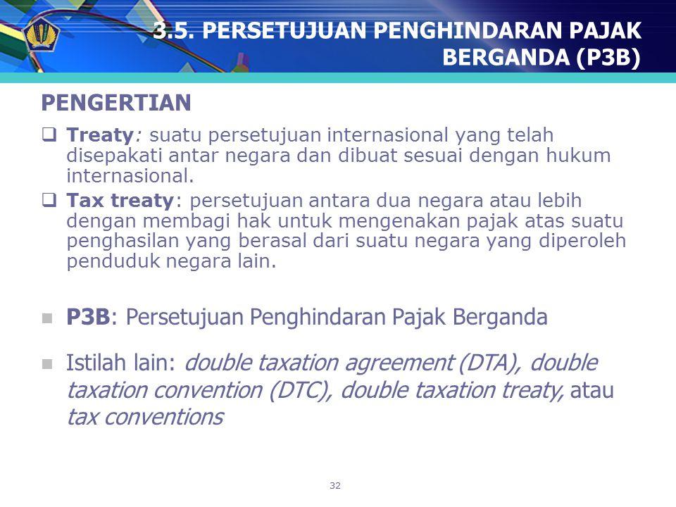 32 3.5. PERSETUJUAN PENGHINDARAN PAJAK BERGANDA (P3B) PENGERTIAN  Treaty: suatu persetujuan internasional yang telah disepakati antar negara dan dibu