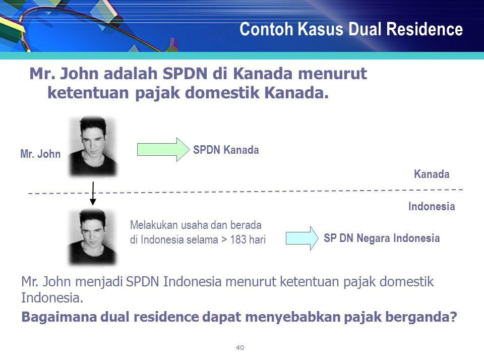 40 Contoh Kasus Dual Residence Mr. John adalah SPDN di Kanada menurut ketentuan pajak domestik Kanada. Kanada Indonesia Mr. John Melakukan usaha dan b