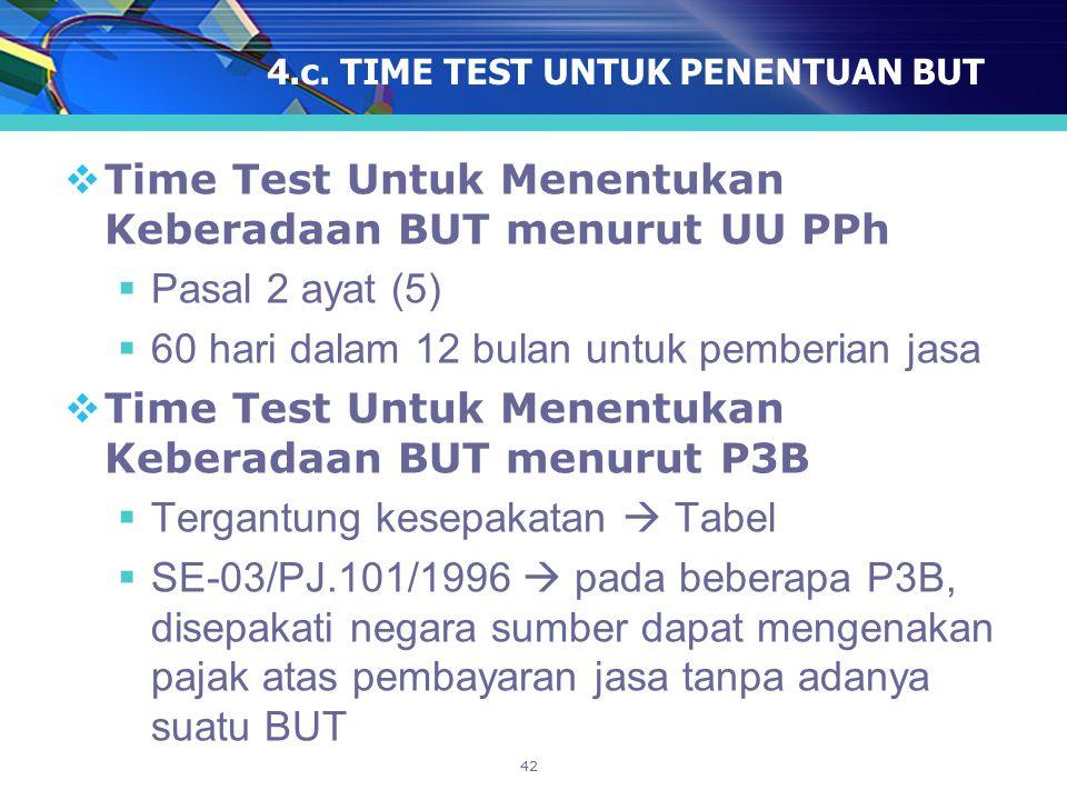 42 4.c. TIME TEST UNTUK PENENTUAN BUT  Time Test Untuk Menentukan Keberadaan BUT menurut UU PPh  Pasal 2 ayat (5)  60 hari dalam 12 bulan untuk pem