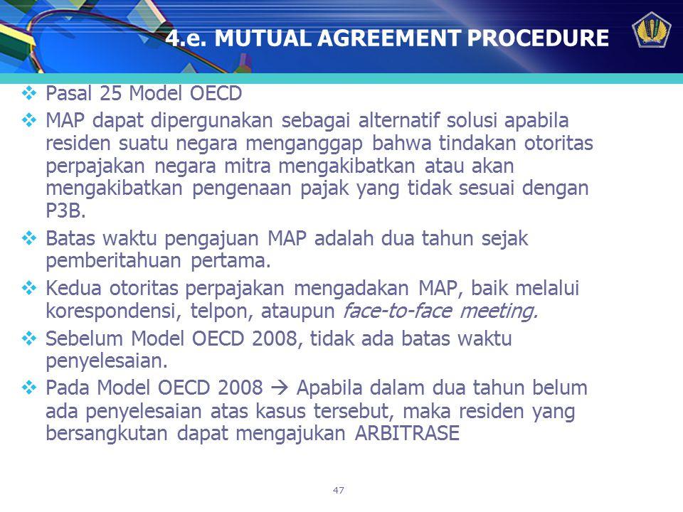 47 4.e. MUTUAL AGREEMENT PROCEDURE  Pasal 25 Model OECD  MAP dapat dipergunakan sebagai alternatif solusi apabila residen suatu negara menganggap ba