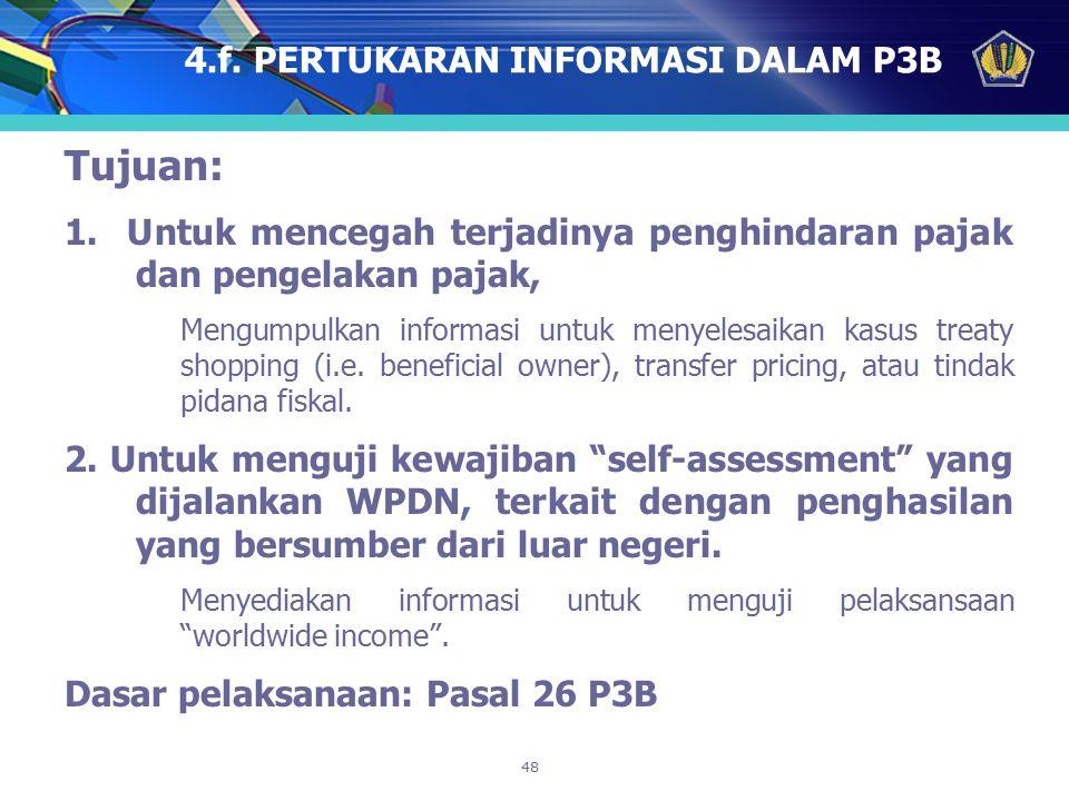 48 4.f. PERTUKARAN INFORMASI DALAM P3B Tujuan: 1. Untuk mencegah terjadinya penghindaran pajak dan pengelakan pajak, Mengumpulkan informasi untuk meny