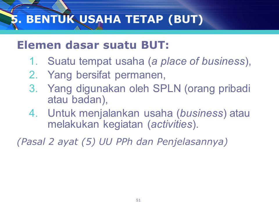 51 5. BENTUK USAHA TETAP (BUT) Elemen dasar suatu BUT: 1.Suatu tempat usaha (a place of business), 2.Yang bersifat permanen, 3.Yang digunakan oleh SPL