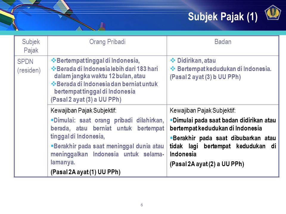 6 Subjek Pajak (1) Subjek Pajak Orang PribadiBadan SPDN (residen)  Bertempat tinggal di Indonesia,  Berada di Indonesia lebih dari 183 hari dalam ja