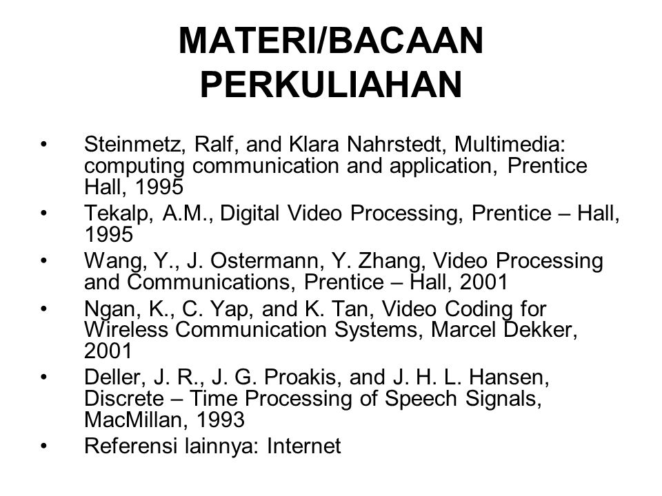 MATERI/BACAAN PERKULIAHAN Steinmetz, Ralf, and Klara Nahrstedt, Multimedia: computing communication and application, Prentice Hall, 1995 Tekalp, A.M., Digital Video Processing, Prentice – Hall, 1995 Wang, Y., J.
