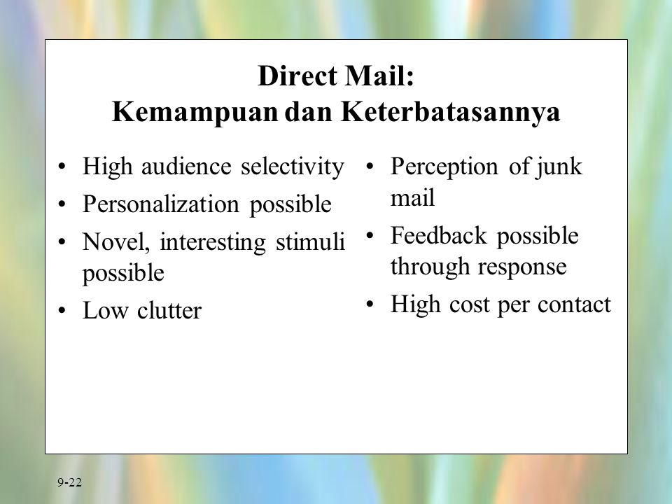 9-22 Direct Mail: Kemampuan dan Keterbatasannya High audience selectivity Personalization possible Novel, interesting stimuli possible Low clutter Per