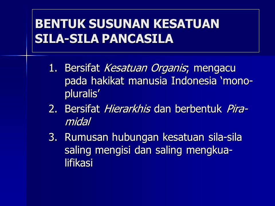 BENTUK SUSUNAN KESATUAN SILA-SILA PANCASILA 1.Bersifat Kesatuan Organis; mengacu pada hakikat manusia Indonesia 'mono- pluralis' 2.Bersifat Hierarkhis