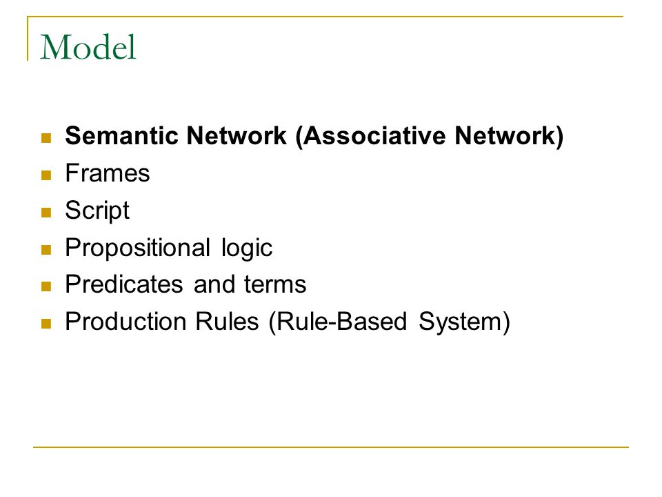 Model Semantic Network (Associative Network) Frames Script Propositional logic Predicates and terms Production Rules (Rule-Based System)