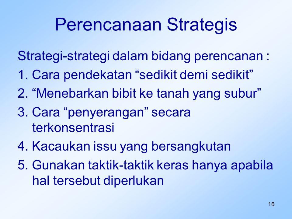 """16 Perencanaan Strategis Strategi-strategi dalam bidang perencanan : 1. Cara pendekatan """"sedikit demi sedikit"""" 2. """"Menebarkan bibit ke tanah yang subu"""