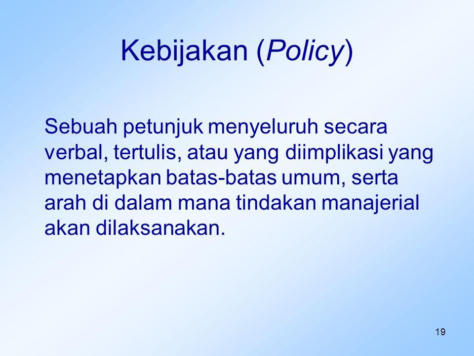 19 Kebijakan (Policy) Sebuah petunjuk menyeluruh secara verbal, tertulis, atau yang diimplikasi yang menetapkan batas-batas umum, serta arah di dalam