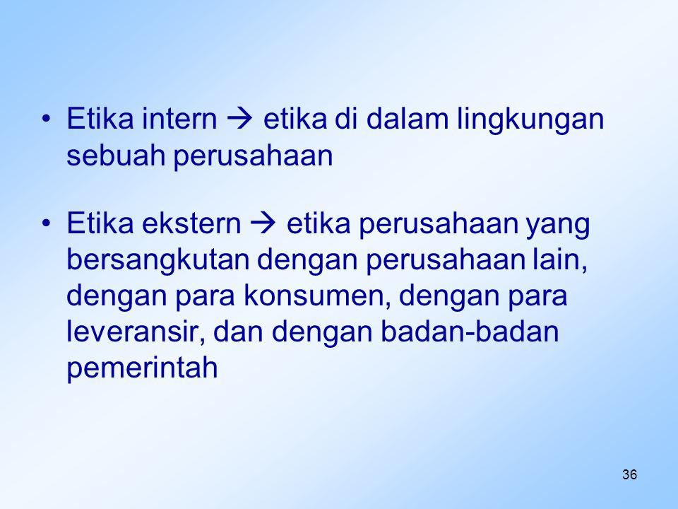 36 Etika intern  etika di dalam lingkungan sebuah perusahaan Etika ekstern  etika perusahaan yang bersangkutan dengan perusahaan lain, dengan para k