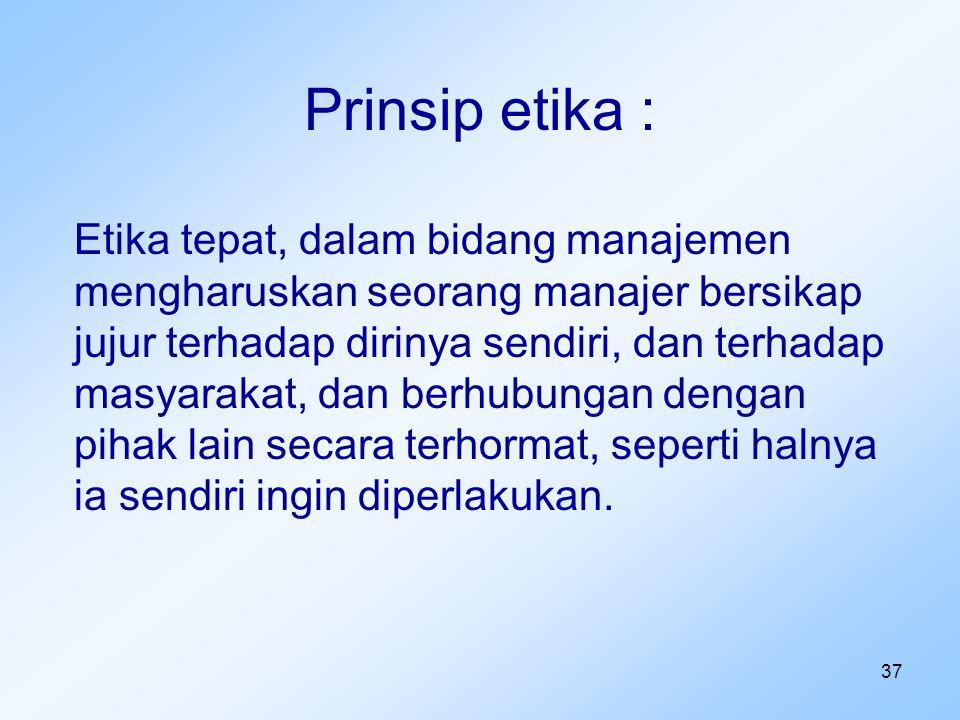 37 Prinsip etika : Etika tepat, dalam bidang manajemen mengharuskan seorang manajer bersikap jujur terhadap dirinya sendiri, dan terhadap masyarakat,
