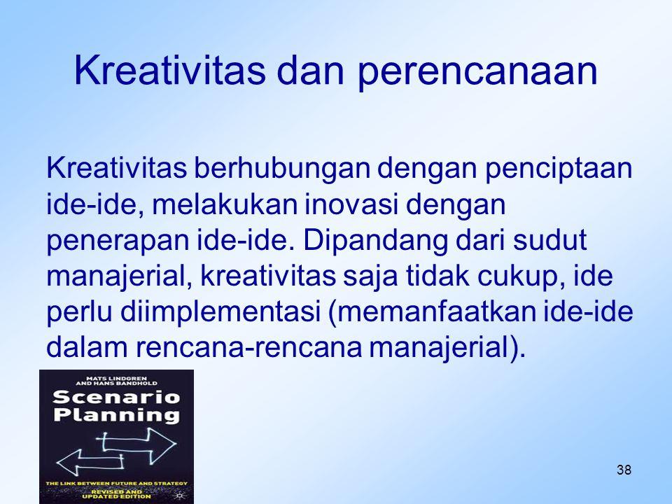 38 Kreativitas dan perencanaan Kreativitas berhubungan dengan penciptaan ide-ide, melakukan inovasi dengan penerapan ide-ide. Dipandang dari sudut man