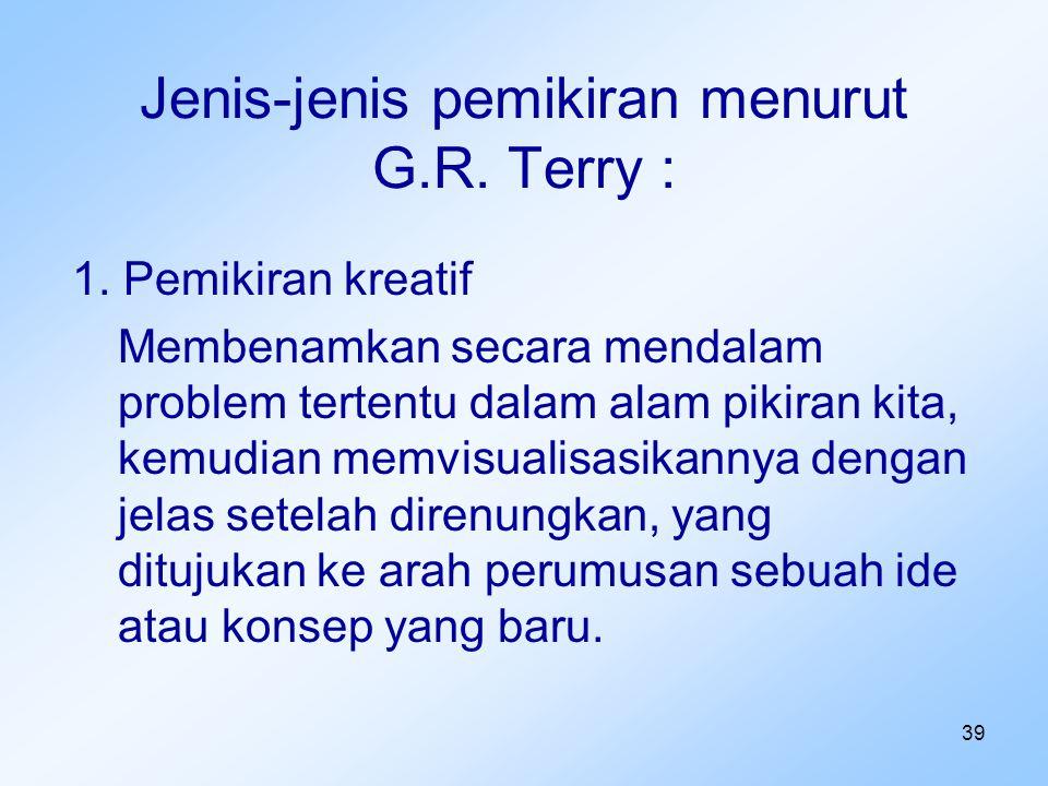 39 Jenis-jenis pemikiran menurut G.R. Terry : 1. Pemikiran kreatif Membenamkan secara mendalam problem tertentu dalam alam pikiran kita, kemudian memv