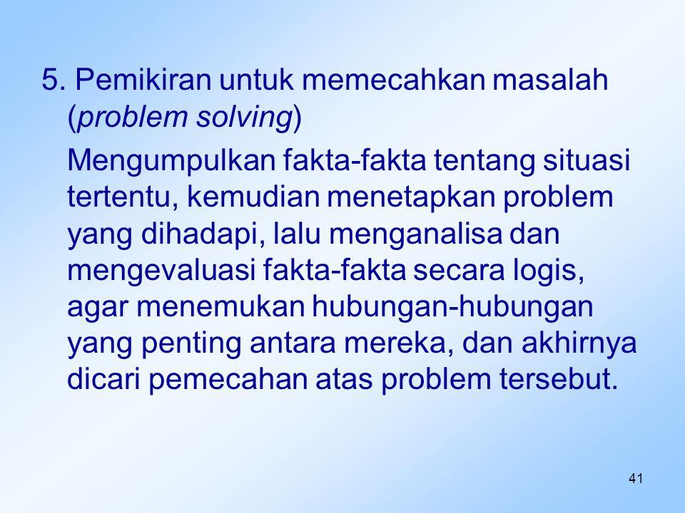41 5. Pemikiran untuk memecahkan masalah (problem solving) Mengumpulkan fakta-fakta tentang situasi tertentu, kemudian menetapkan problem yang dihadap