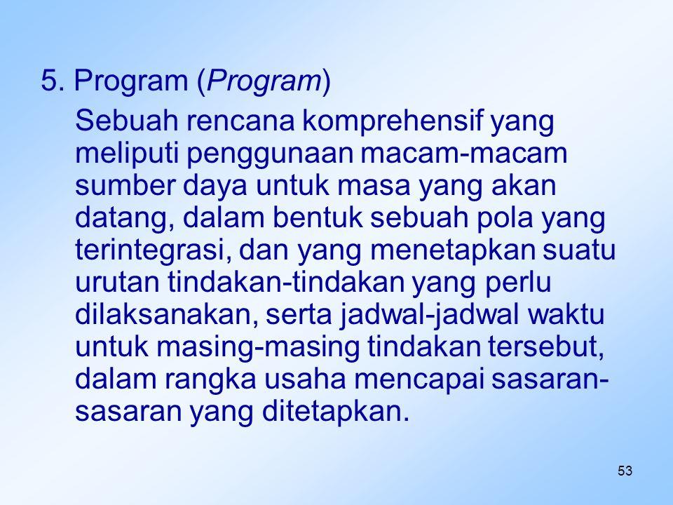 53 5. Program (Program) Sebuah rencana komprehensif yang meliputi penggunaan macam-macam sumber daya untuk masa yang akan datang, dalam bentuk sebuah