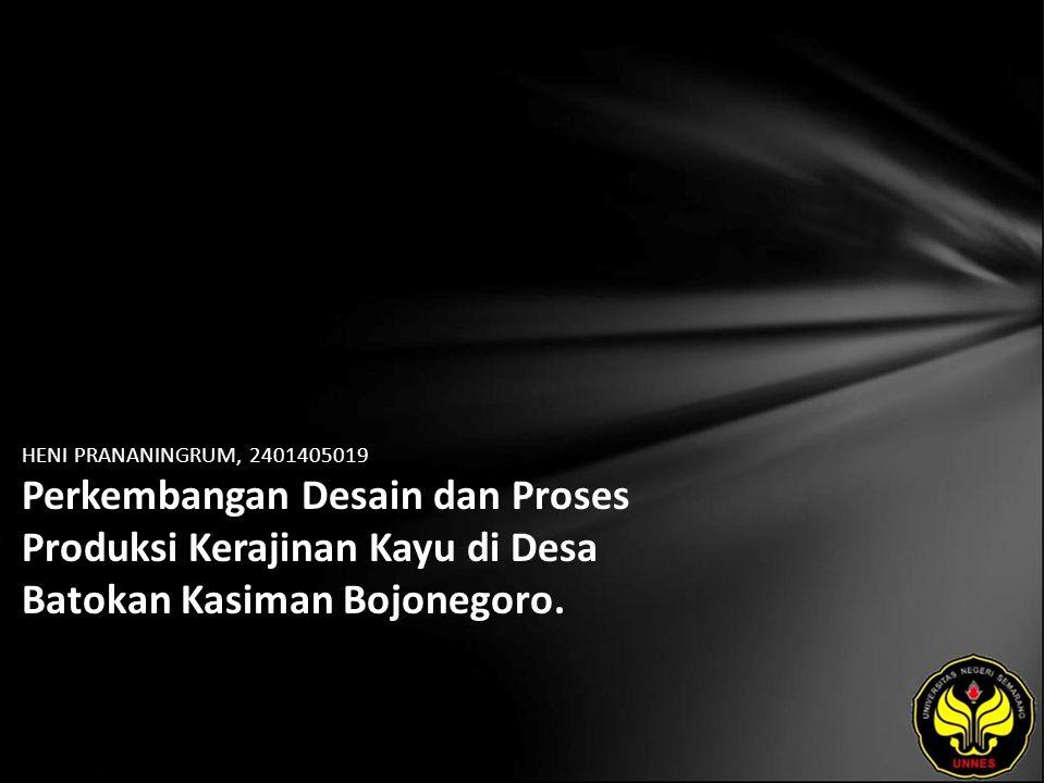 HENI PRANANINGRUM, 2401405019 Perkembangan Desain dan Proses Produksi Kerajinan Kayu di Desa Batokan Kasiman Bojonegoro.