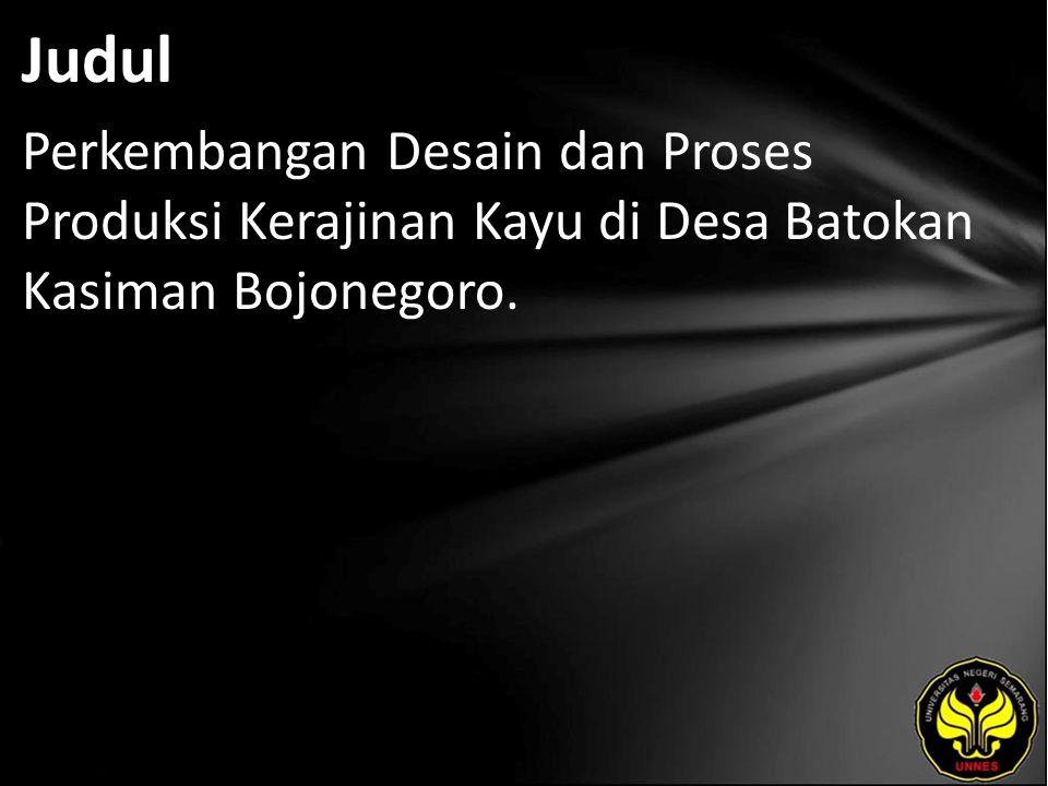 Judul Perkembangan Desain dan Proses Produksi Kerajinan Kayu di Desa Batokan Kasiman Bojonegoro.