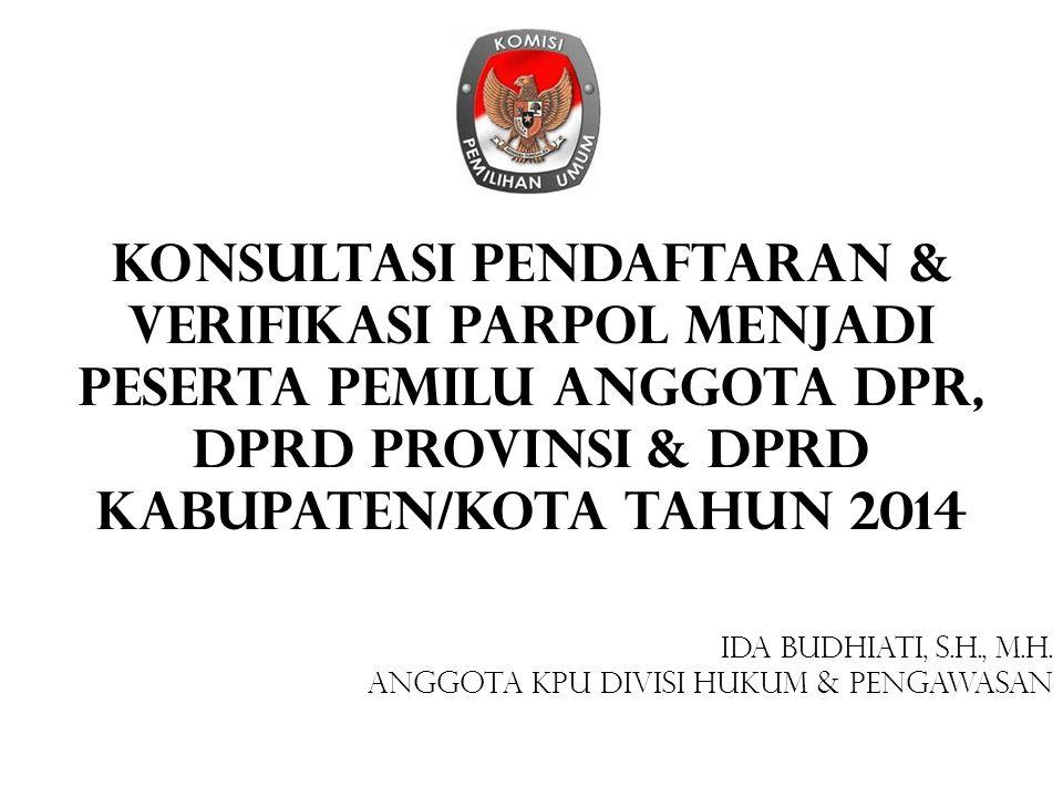 KONSULTASI Pendaftaran & VERIFIKASI Parpol Menjadi Peserta Pemilu Anggota DPR, DPRD Provinsi & DPRD Kabupaten/Kota Tahun 2014 IDA BUDHIATI, S.H., M.H.