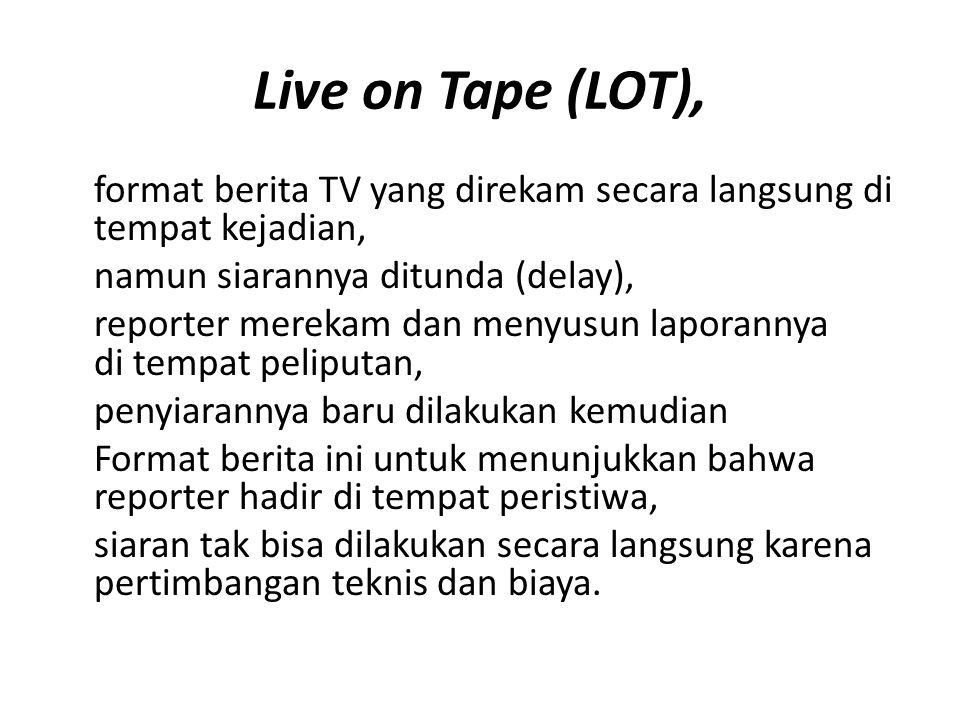 Live on Tape (LOT), format berita TV yang direkam secara langsung di tempat kejadian, namun siarannya ditunda (delay), reporter merekam dan menyusun l