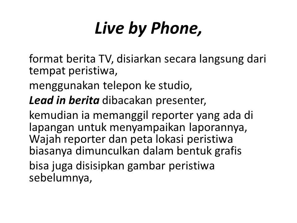 Live by Phone, format berita TV, disiarkan secara langsung dari tempat peristiwa, menggunakan telepon ke studio, Lead in berita dibacakan presenter, k