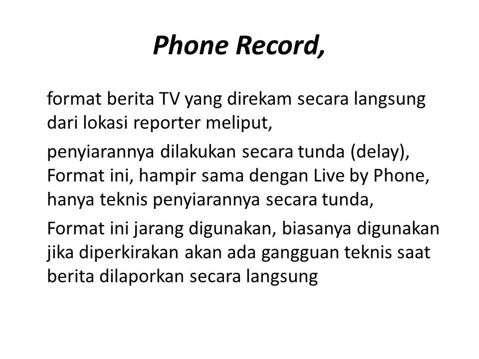Phone Record, format berita TV yang direkam secara langsung dari lokasi reporter meliput, penyiarannya dilakukan secara tunda (delay), Format ini, ham