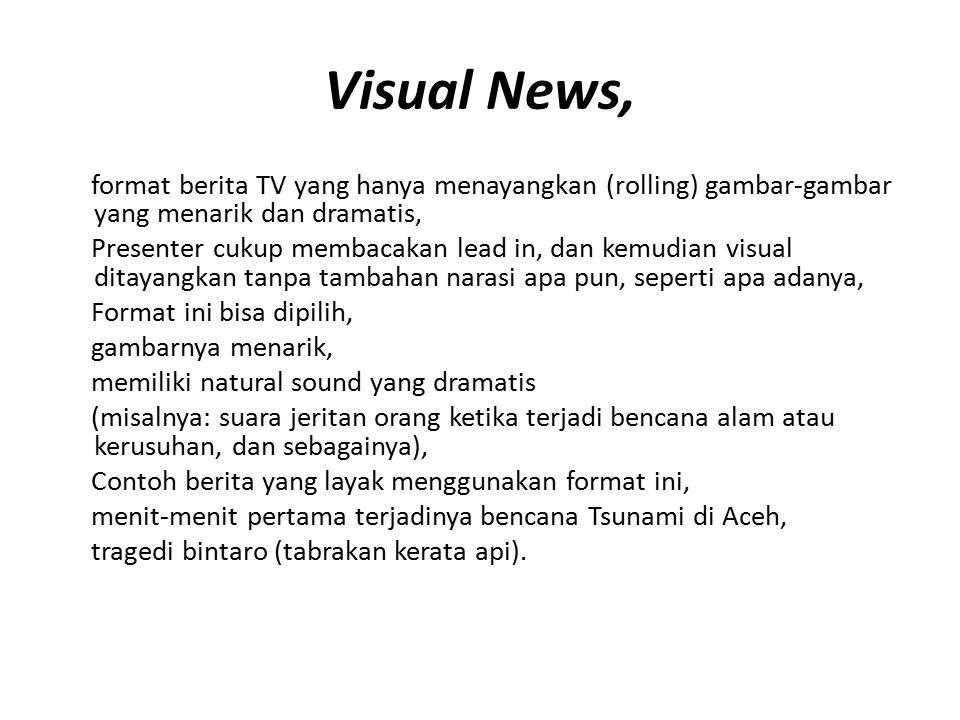 Visual News, format berita TV yang hanya menayangkan (rolling) gambar-gambar yang menarik dan dramatis, Presenter cukup membacakan lead in, dan kemudi