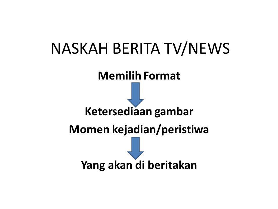 NASKAH BERITA TV/NEWS Memilih Format Ketersediaan gambar Momen kejadian/peristiwa Yang akan di beritakan