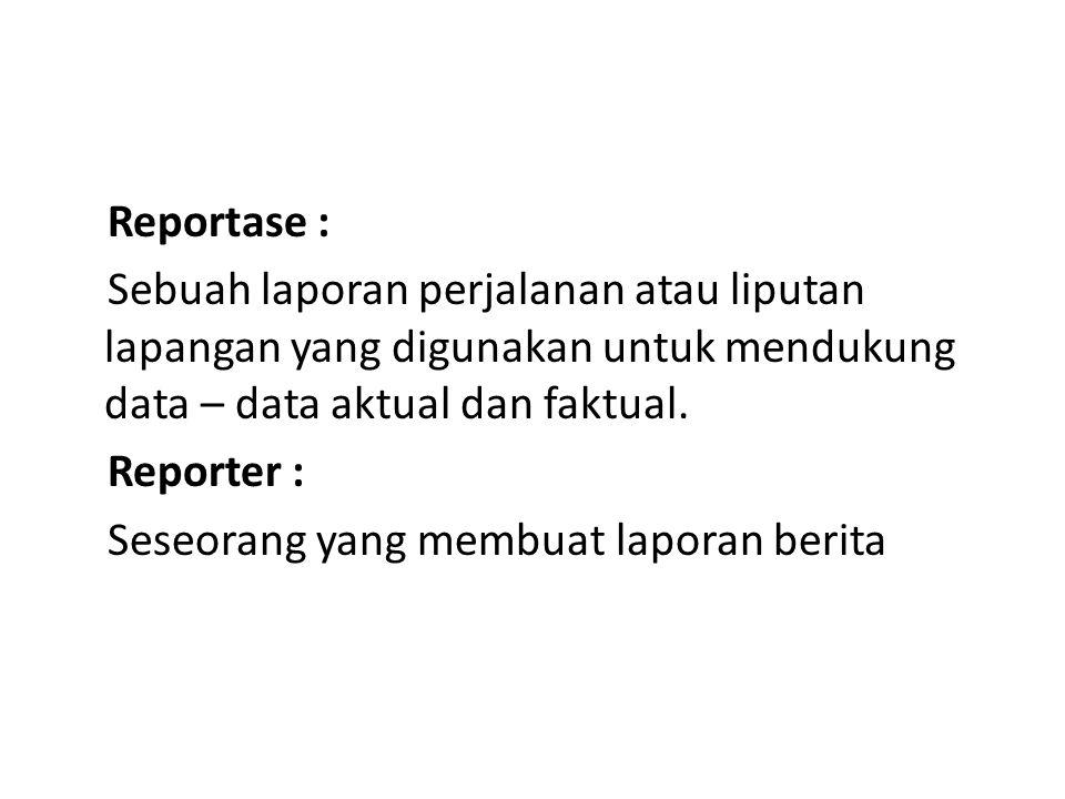 Reportase : Sebuah laporan perjalanan atau liputan lapangan yang digunakan untuk mendukung data – data aktual dan faktual. Reporter : Seseorang yang m