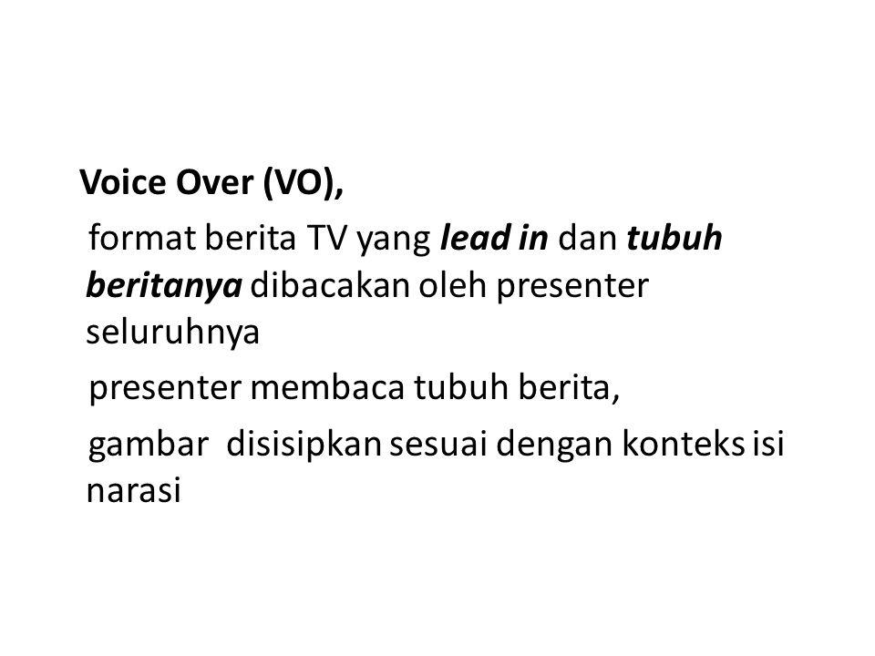 Voice Over (VO), format berita TV yang lead in dan tubuh beritanya dibacakan oleh presenter seluruhnya presenter membaca tubuh berita, gambar disisipk