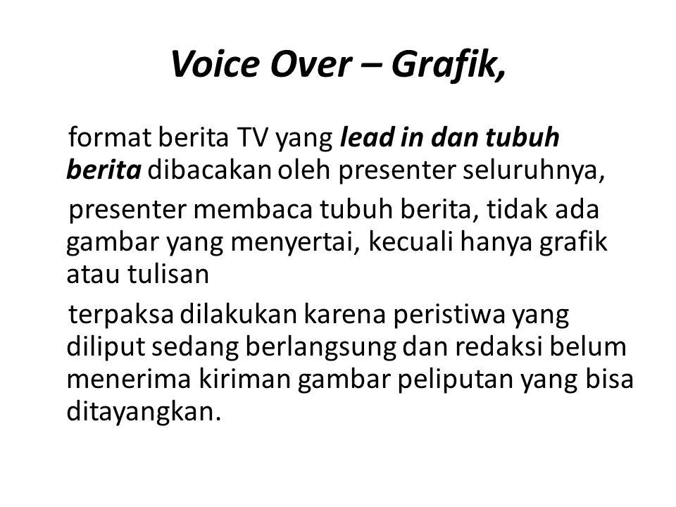Voice Over – Grafik, format berita TV yang lead in dan tubuh berita dibacakan oleh presenter seluruhnya, presenter membaca tubuh berita, tidak ada gam