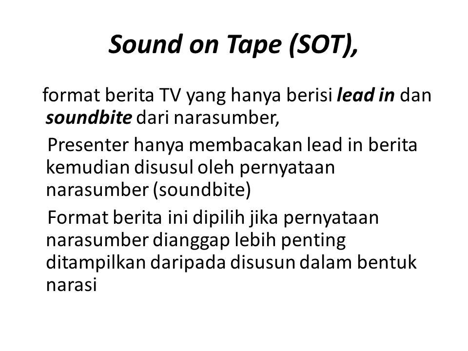Sound on Tape (SOT), format berita TV yang hanya berisi lead in dan soundbite dari narasumber, Presenter hanya membacakan lead in berita kemudian disu