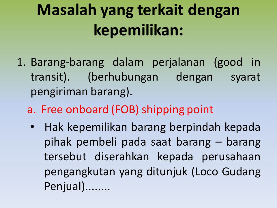 Masalah yang terkait dengan kepemilikan: 1.Barang-barang dalam perjalanan (good in transit). (berhubungan dengan syarat pengiriman barang). a.Free onb