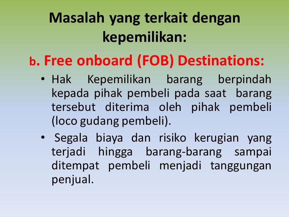 Masalah yang terkait dengan kepemilikan: b. Free onboard (FOB) Destinations: Hak Kepemilikan barang berpindah kepada pihak pembeli pada saat barang te