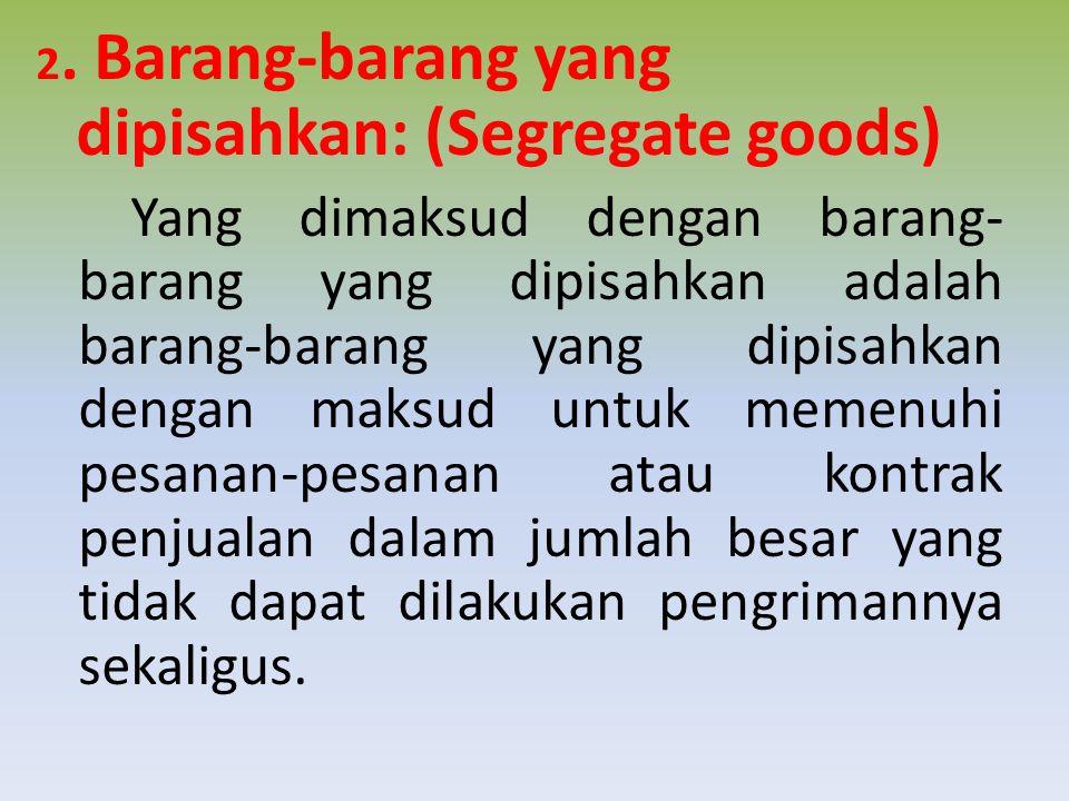 2. Barang-barang yang dipisahkan: (Segregate goods) Yang dimaksud dengan barang- barang yang dipisahkan adalah barang-barang yang dipisahkan dengan ma